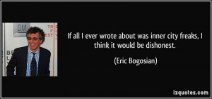 ... was inner city freaks, I think it would be dishonest. - Eric Bogosian
