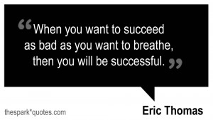 When you want to succeed as bad as you want to breathe, then you will ...