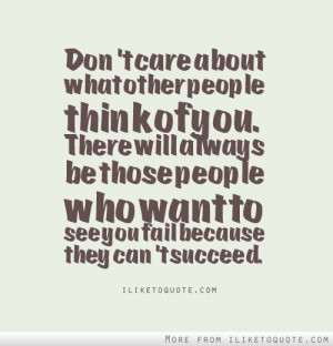Don't care about what other people think of you. There will always be ...