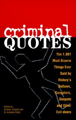 Criminal Quotes: The 1, 001 Most Bizarre Things Ever Said By History's ...