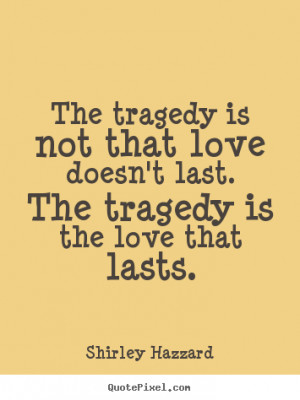 Love quotes - The tragedy is not that love doesn't last. the tragedy..