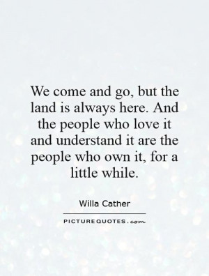 We come and go, but the land is always here. And the people who love ...