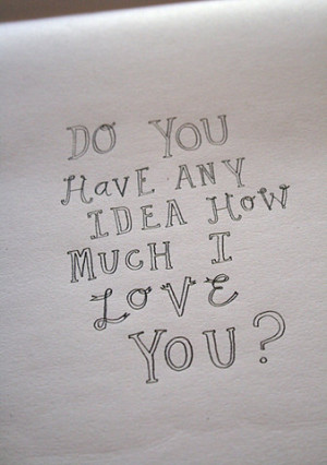 Do You Have Any Idea How Much I Love You