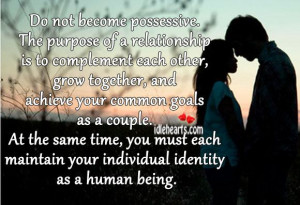 Do not become possessive. The purpose of a relationship is to ...