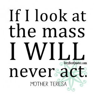 If I look at the mass I will never act.― Mother Teresa aCTION Quotes
