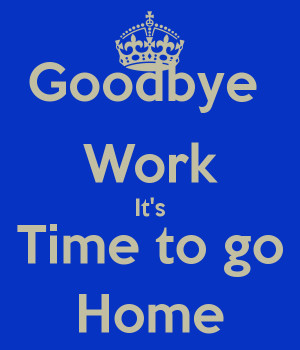 Goodbye Work It's Time to go Home