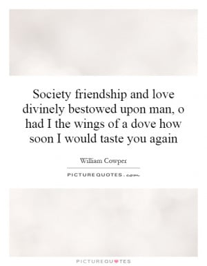 Society friendship and love divinely bestowed upon man, o had I the ...
