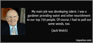 ... 750 people. Of course, I had to pull out some weeds, too. - Jack Welch
