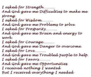 asked for strength...And God gave me difficulties to make me strong ...