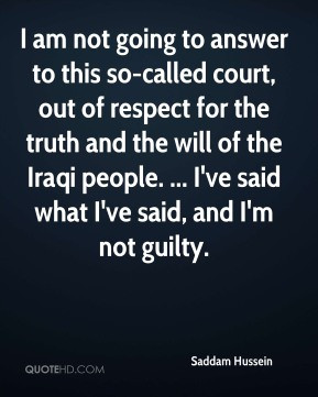 Saddam Hussein - I am not going to answer to this so-called court, out ...