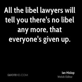 ... you there's no libel any more, that everyone's given up. - Ian Hislop