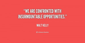 We are confronted with insurmountable opportunities.""