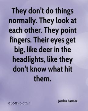 don't do things normally. They look at each other. They point fingers ...