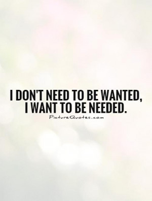 don't need to be wanted, I want to be needed. Picture Quote #1