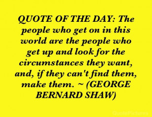 ... want, and, if they can't find them, make them. ~ (GEORGE BERNARD SHAW
