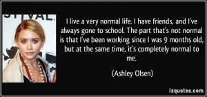 live a very normal life. I have friends, and I've always gone to ...