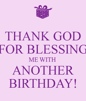 THANK GOD FOR BLESSING ME WITH ANOTHER BIRTHDAY!