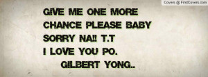 Give me one more CHANCE please baby sorry na!! T.Ti love you po ...