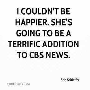 Bob Schieffer - I couldn't be happier. She's going to be a terrific ...