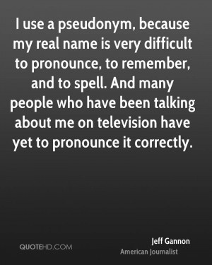 use a pseudonym, because my real name is very difficult to pronounce ...