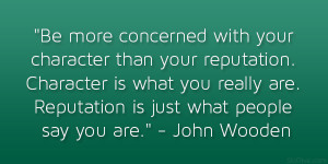 Be more concerned with your character than your reputation. Character ...