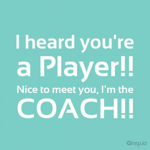 ... : Your A Jerk Quotes , Tumblr Quotes , Your A Player I'm The Coach