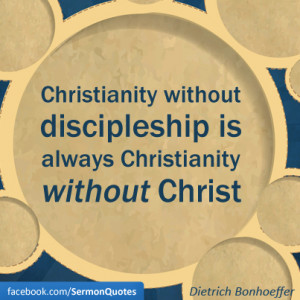 Christianity without discipleship is always Christianity without ...