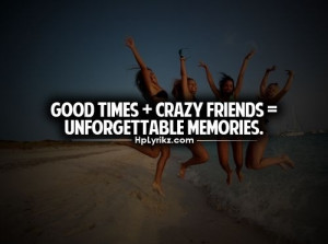 Good times + crazy friends = unforgettable memories - quote