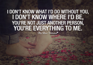 ... not just another person, you're everything to me. - Picture Quotes
