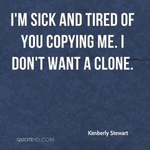 sick and tired of you copying me. I don't want a clone.