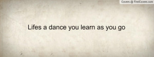 Lifes a dance you learn as you go Profile Facebook Covers