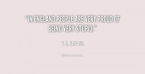 In England people are very proud of being very stupid.""