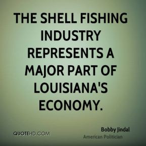 Bobby Jindal The shell fishing industry represents a major part of