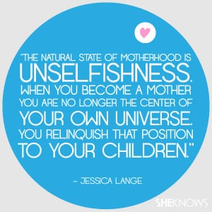 natural state of motherhood is unselfishness. When you become a mother ...