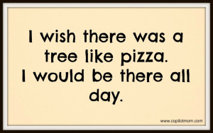 ... Quotes: I Wish There Was A Tree Like Pizza This Is Funny Quote About