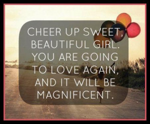Cheer up sweet beautiful girl! You ARE going to love again, and it ...