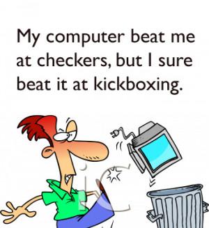 My Computer Beat Me At Checkers, But I Sure Beat It At Kickboxing.