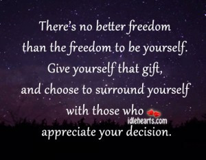 There's No Better Freedom Than The Freedom To Be Yourself. Give ...