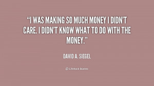 quote-David-A.-Siegel-i-was-making-so-much-money-i-239920.png