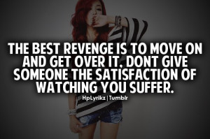 The best revenge is to move on and get over it, don't give someone the ...