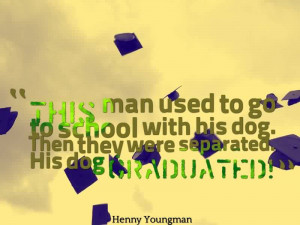 Fine Graduation Quote By Henny Youngman~This Man Used To Go To School ...