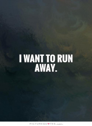Showing Gallery For I Want To Run Away Quotes