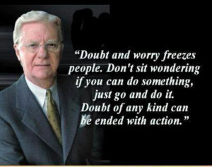 ... go do it. Doubt of any kind can be ended with action. – Bob Proctor