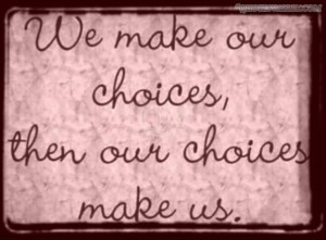 We Make Our Choices Then Our Choices Make Us