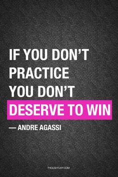 "... don't practice you don't deserve to win..."" - Andre Agassi More"