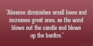 Absence diminishes small loves and increases great ones, as the wind ...