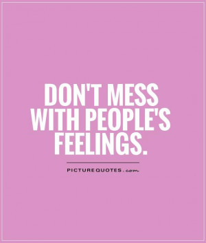 Don't mess with people's feelings Picture Quote #1