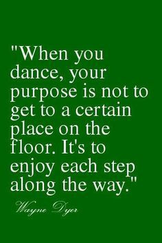 You Dance, Your Purpose Is Not To Get To A Certain Place On The Floor ...