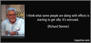 ... with effects is starting to get silly. It's overused. - Richard Donner