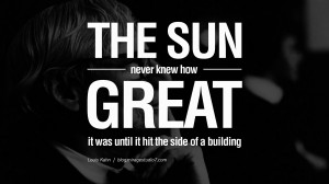 The sun never knew how great it was until it struck the side of a ...